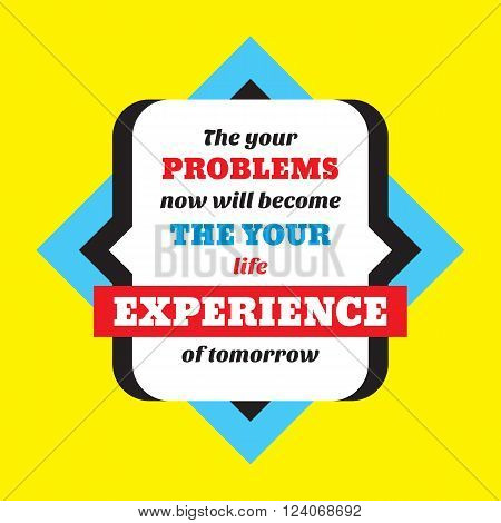 The your problems now will become the your life experience of tomorrow. Inspiring motivation quote design. Vector typography poster concept vector illustration.
