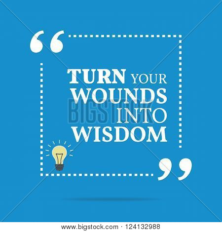 Inspirational Motivational Quote. Turn Your Wounds Into Wisdom.