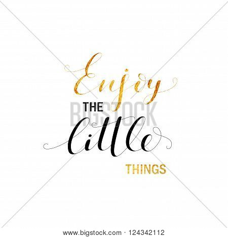 Enjoy the little things card. Hand drawn lettering background. Golden elements. Ink illustration. Modern brush calligraphy. Isolated on white background.