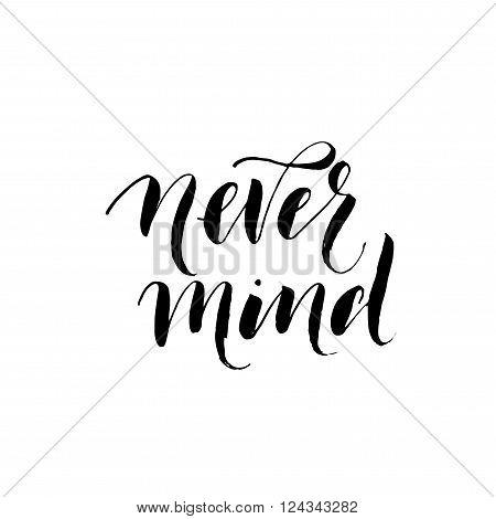 Never mind phrase. Hand drawn lettering background. Ink illustration. Modern brush calligraphy. Isolated on white background. Hand drawn lettering for your design.
