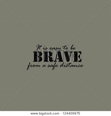 It is easy to be brave from a safe distance. Text lettering of an inspirational saying.
