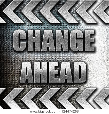 Grunge metal Change ahead sign with some smooth lines and highlights