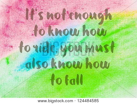 It's not enough to know how to ride, you must also know how to fall. Inspirational quote over abstract water color textured background