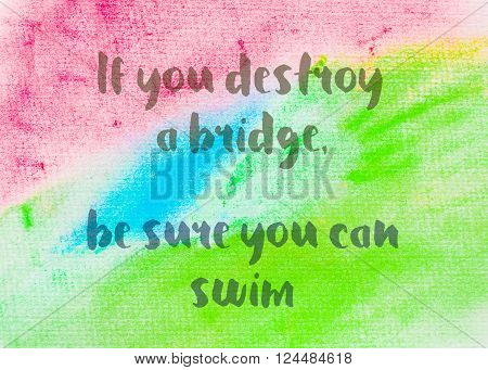 If you destroy a bridge, be sure you can swim. Inspirational quote over abstract water color textured background
