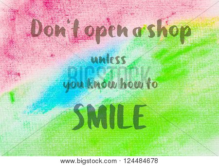 Don't open a shop unless you know how to smile. Inspirational quote over abstract water color textured background