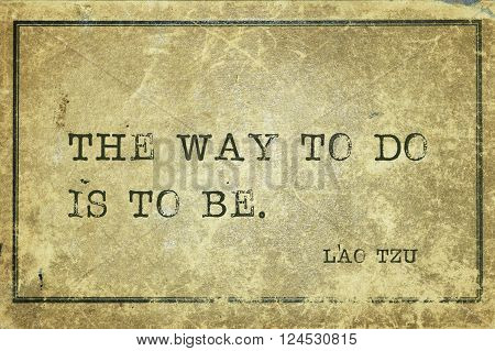 The Way to do is to be - ancient Chinese philosopher Lao Tzu quote printed on grunge vintage cardboard