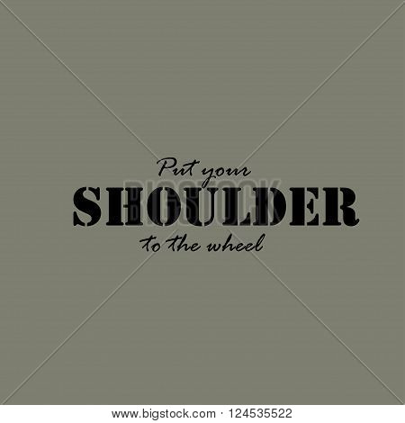 Put your shoulder to the wheel. Text lettering of an inspirational saying. Quote Typographical Poster Template.