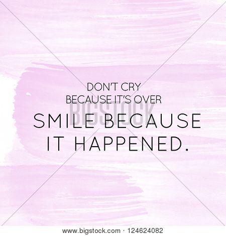Motivational Quote on watercolor background - Don't Cry because it's over smile because it happen