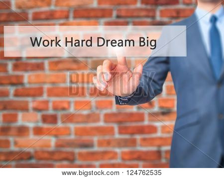 Work Hard Dream Big - Businessman Hand Pressing Button On Touch Screen Interface.