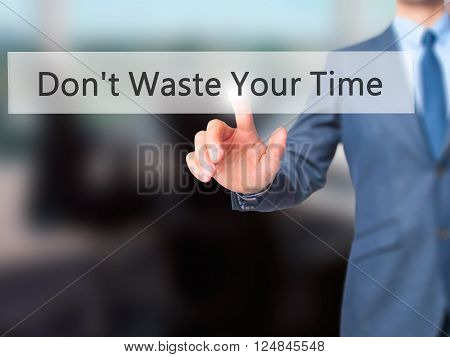 Don't Waste Your Time - Businessman Hand Pressing Button On Touch Screen Interface.
