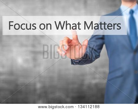 Focus On What Matters - Businessman Hand Pressing Button On Touch Screen Interface.
