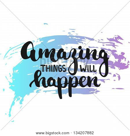 Amazing things will happen - hand drawn lettering phrase on the colorful sketch background. Fun brush ink inscription for photo overlays, greeting card or t-shirt print, poster design.