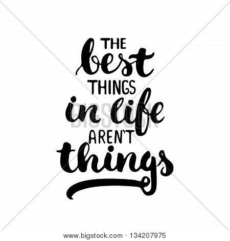 The best things in life aren't things - hand drawn lettering phrase isolated on the white background. Fun brush ink inscription for photo overlays, greeting card or t-shirt print, poster design.