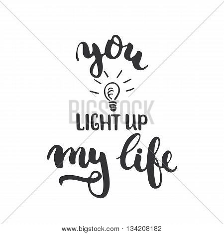 You light up my life - hand drawn lettering phrase isolated on the white background. Fun brush ink inscription for photo overlays, greeting card or t-shirt print, poster design.