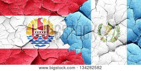 french polynesia flag with Guatemala flag on a grunge cracked wa
