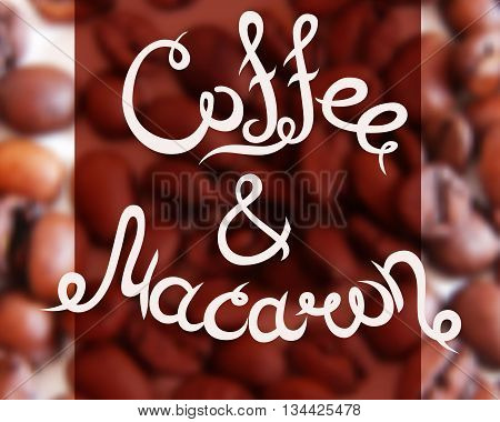 Typographic hand drawn composition for decorating the cafe. Coffee beans. Blurred background. Vector illustration. Coffee and Macaron.