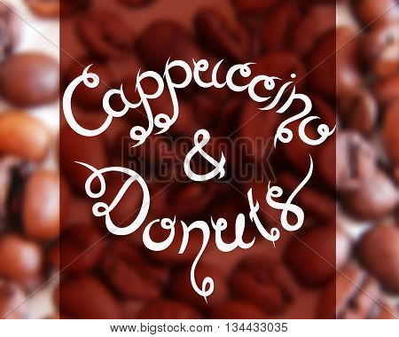 Typographic hand drawn composition for decorating the cafe. Coffee beans. Blurred background. Vector illustration. Cappuccino and Donuts