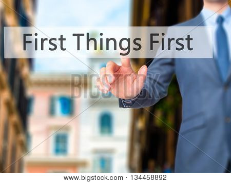 First Things First - Businessman Hand Pressing Button On Touch Screen Interface.