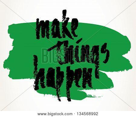 Make things happen hand written motivational saying over green brush stroke. Modern brush pen lettering. Hand made typography isolated over white.