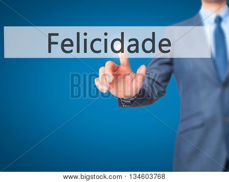 Felicidade (happiness In Portuguese) - Businessman Hand Pressing Button On Touch Screen Interface.