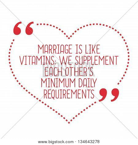 Funny Love Quote. Marriage Is Like Vitamins: We Supplement Each Other's Minimum Daily Requirements.