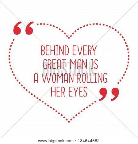 Funny Love Quote. Behind Every Great Man Is A Woman Rolling Her Eyes.