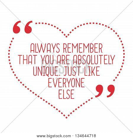 Funny Love Quote. Always Remember That You Are Absolutely Unique. Just Like Everyone Else.