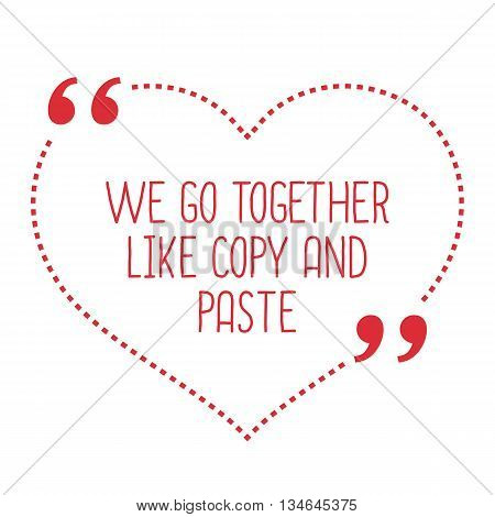 Funny Love Quote. We Go Together Like Copy And Paste.