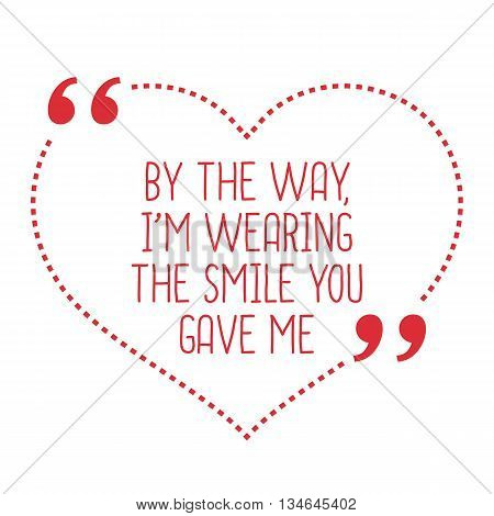Funny Love Quote. By The Way, I'm Wearing The Smile You Gave Me.