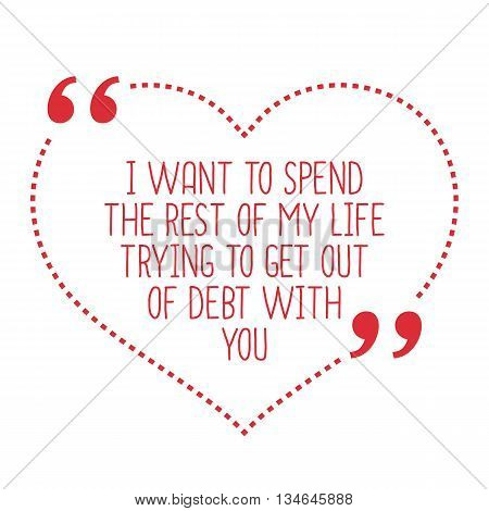 Funny Love Quote. I Want To Spend The Rest Of My Life Trying To Get Out Of Debt With You.