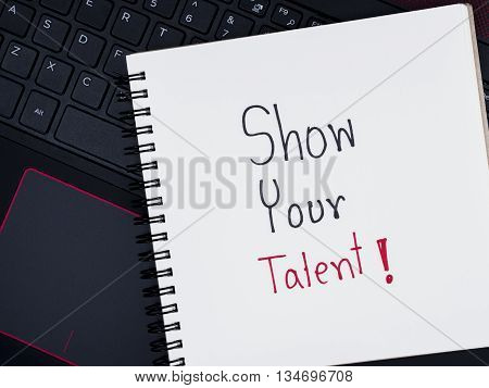 Handwriting Show Your Talent on blank notebook with with laptop keyboard (Business concept)