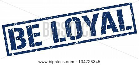 Be Loyal Stamp. Vector. Stamp. Sign. Be.loyal. Blue.