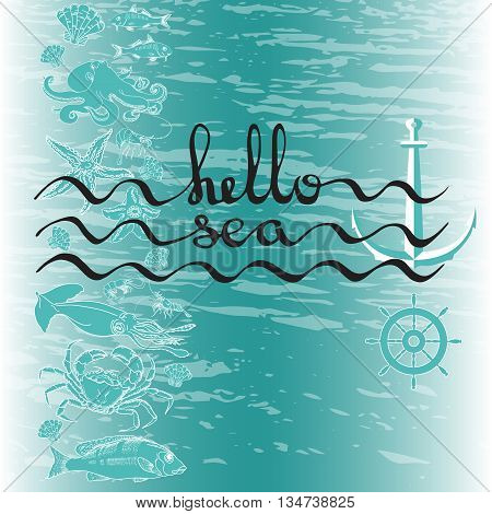 Hello Sea. Greeting card poster with calligraphy black text. Handwritten lettering on a blue marine background with fish, shrimp, crab, helm, shell, starfish, squid, octopus, anchor