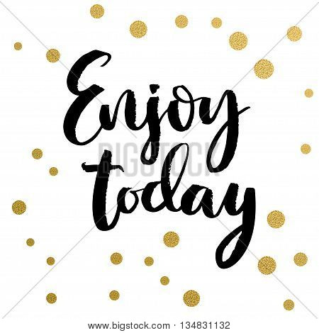 Calligraphy print - enjoy today. Golden decorative vector polka dots. Isolated composition on white background for web projects greetings cards presentations templates.