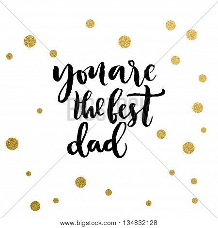Calligraphy print - you are the best dad. Golden decorative vector polka dots. Isolated composition on white background for web projects greetings cards presentations templates.