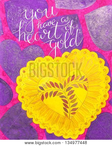 You have a heart of gold. Motivation quote. Hand drawn watercolor print with hand lettering. Art illustration can be used as print for t-shirt bag poster