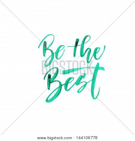 Be the best card. Green watercolor lettering. Positive and inspirational lettering. Ink illustration. Modern brush calligraphy. Isolated on white background.