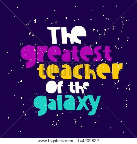 The greatest teacher of the galaxy. Trend calligraphy. Excellent gift card. Vector illustration on a dark blue background. Quote