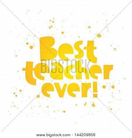 Best teacher ever! Trendy calligraphy. Excellent gift card to the Teacher's Day. Vector illustration on a white background. Elements for design.
