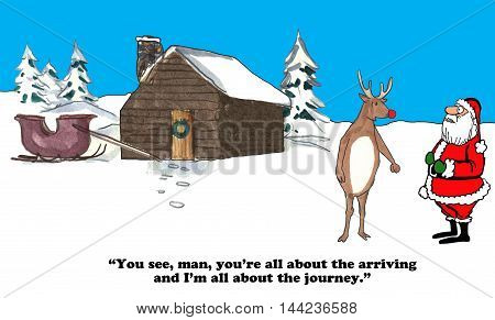 Christmas cartoon of Rudolph contrasting himself to Santa Claus, Santa is about the arriving and Rudolph is about the journey.