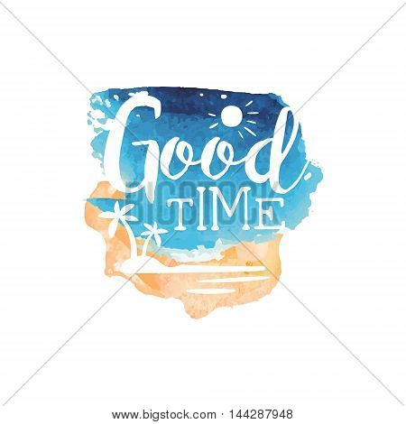Good Time Message Watercolor Stylized Label. Bright Color Summer Vacation Hand Drawn Promo Sign. Touristic Agency Vector Ad Template.