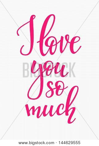 Romantic love lettering. Calligraphy postcard or poster graphic design typography element. Hand written vector calligraphy style valentines day romantic postcard. I love you so much
