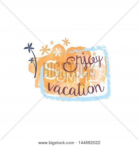 Enjoy Summer Vacation Message Watercolor Stylized Label. Bright Color Summer Vacation Hand Drawn Promo Sign. Touristic Agency Vector Ad Template.