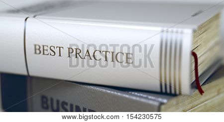 Best Practice - Book Title on the Spine. Closeup View. Stack of Business Books. Book Title on the Spine - Best Practice. Closeup View. Stack of Books. Blurred Image. Selective focus. 3D.