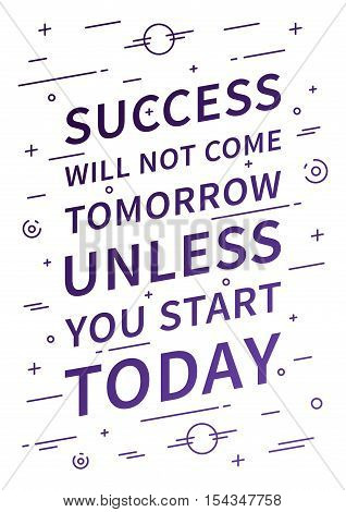 Success will not come tomorrow unless you start today. Inspirational quote on white background. Positive affirmation for print poster. Vector typography concept linear design illustration.