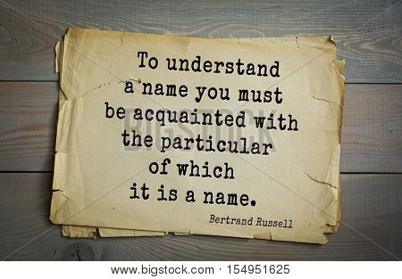 Top 35 quotes by Bertrand Russell - British philosopher, logician, mathematician, historian, Nobel laureate.  To understand a name you must be acquainted with the particular of which it is a name.