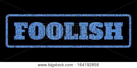 Blue rubber seal stamp with Foolish text. Vector tag inside rounded rectangular frame. Grunge design and dust texture for watermark labels. Horisontal sticker on a black background.