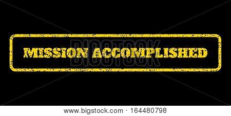 Yellow rubber seal stamp with Mission Accomplished text. Vector caption inside rounded rectangular shape. Grunge design and scratched texture for watermark labels.