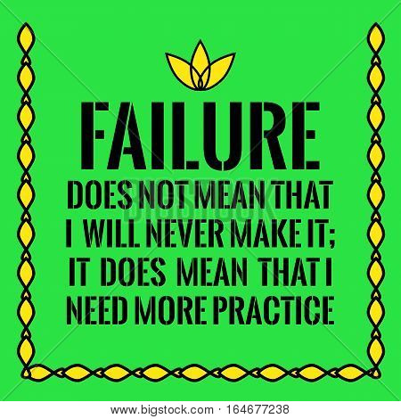Motivational quote. Failure does not mean that I will never make it; It does mean that I need more practice. On green background.