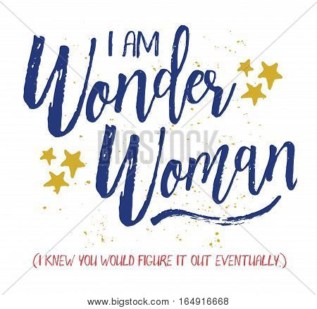 I am Wonder Woman, I knew you would figure it out eventually. Brush Script Typography Design Art card with blue letters, hand-drawn gold stars, blue swash and gold ink splatter on white background.